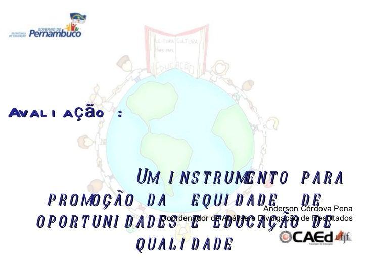 Avaliação :  Um instrumento para promoção da  equidade  de oportunidades e educação de qualidade Anderson Córdova Pena Coo...