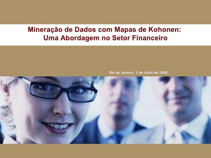 Rio de Janeiro, 3 de Julho de 2008. Mineração de Dados com Mapas de Kohonen:  Uma Abordagem no Setor Financeiro