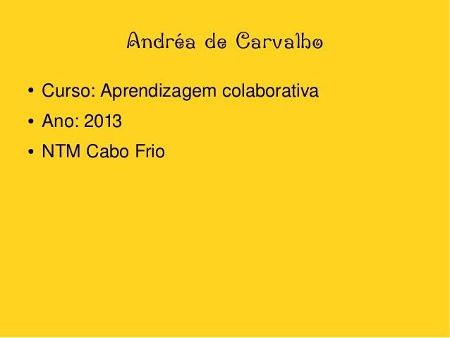 Andréa de Carvalho ●  ●  Ano:2013  ●    Curso:Aprendizagemcolaborativa NTMCaboFrio