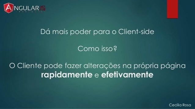 Dá mais poder para o Client-side  Como isso?  O Cliente pode fazer alterações na própria página  rapidamente e efetivament...
