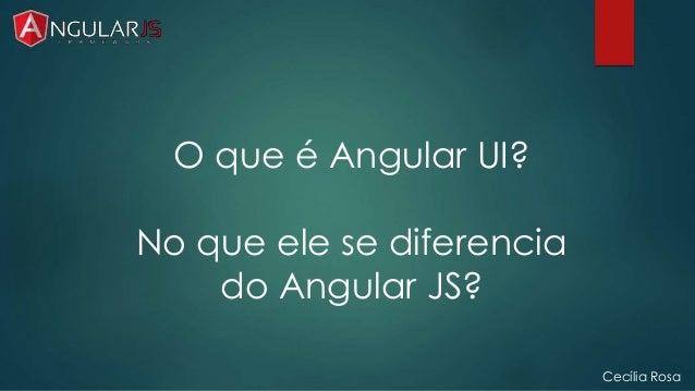 Cecília Rosa  O que é Angular UI?  No que ele se diferencia  do Angular JS?
