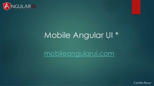 Cecília Rosa  Mobile Angular UI *  mobileangularui.com