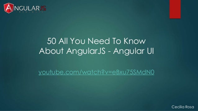 Cecília Rosa  50 All You Need To Know  About AngularJS - Angular UI  youtube.com/watch?v=eBxu75SMdN0