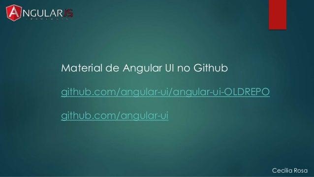 Cecília Rosa  Material de Angular UI no Github  github.com/angular-ui/angular-ui-OLDREPO  github.com/angular-ui