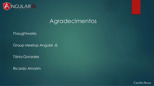 Agradecimentos  Thoughtworks  Group Meetup Angular JS  Tânia Gonzales  Ricardo Amorim  Cecília Rosa