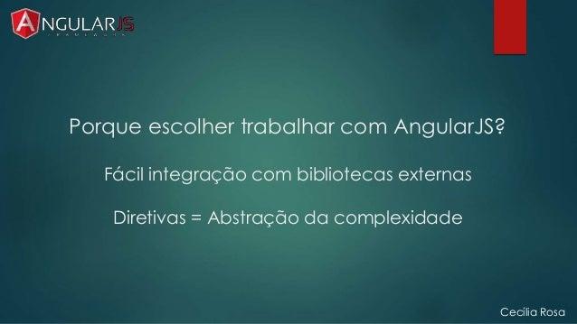 Porque escolher trabalhar com AngularJS?  Fácil integração com bibliotecas externas  Diretivas = Abstração da complexidade...