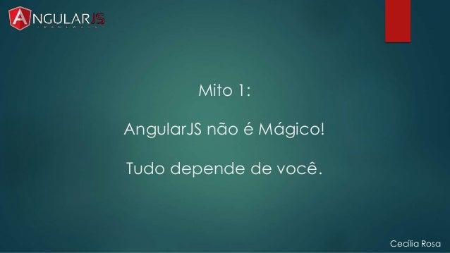 Mito 1:  AngularJS não é Mágico!  Tudo depende de você.  Cecília Rosa