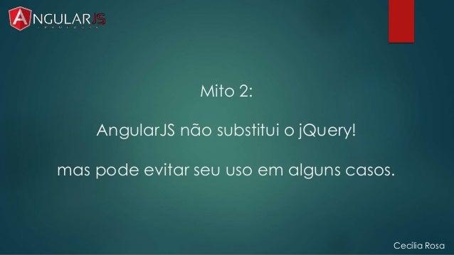 Mito 2:  AngularJS não substitui o jQuery!  mas pode evitar seu uso em alguns casos.  Cecília Rosa