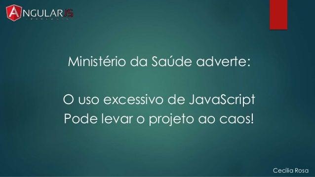 Cecília Rosa  Ministério da Saúde adverte:  O uso excessivo de JavaScript  Pode levar o projeto ao caos!