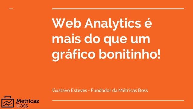 Web Analytics é mais do que um gráfico bonitinho! Gustavo Esteves - Fundador da Métricas Boss