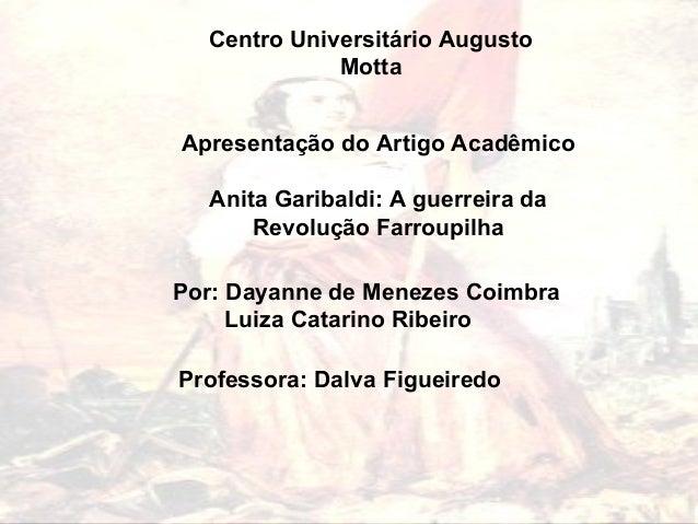 Centro Universitário Augusto Motta Apresentação do Artigo Acadêmico Anita Garibaldi: A guerreira da Revolução Farroupilha ...