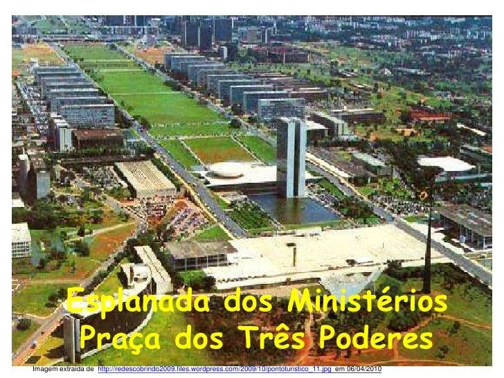 Esplanada dos Ministérios<br />Praça dos Três Poderes<br />Imagem extraida de  http://redescobrindo2009.files.wordpress.co...