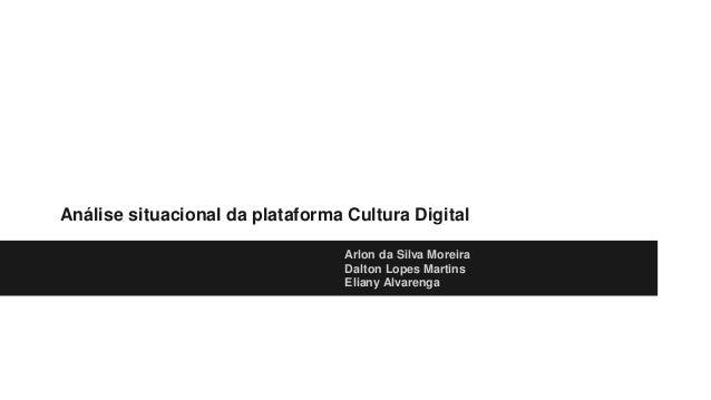 Análise situacional da plataforma Cultura Digital Arlon da Silva Moreira Dalton Lopes Martins Eliany Alvarenga
