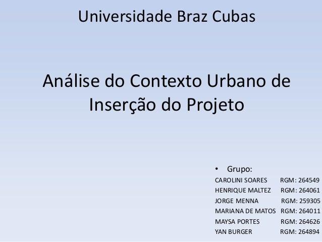 Universidade Braz Cubas  Análise do Contexto Urbano de  Inserção do Projeto  • Grupo:  CAROLINI SOARES RGM: 264549  HENRIQ...