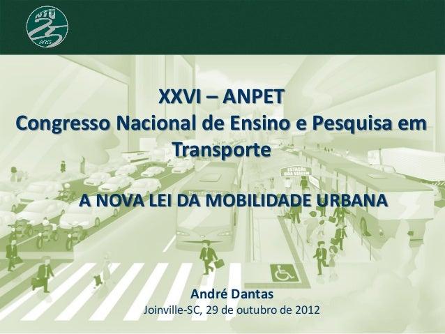 XXVI – ANPET Congresso Nacional de Ensino e Pesquisa em Transporte André Dantas Joinville-SC, 29 de outubro de 2012 A NOVA...