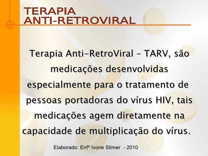 TERAPIA  ANTI-RETROVIRAL Terapia Anti-RetroViral – TARV, são medicações desenvolvidas especialmente para o tratamento de  ...