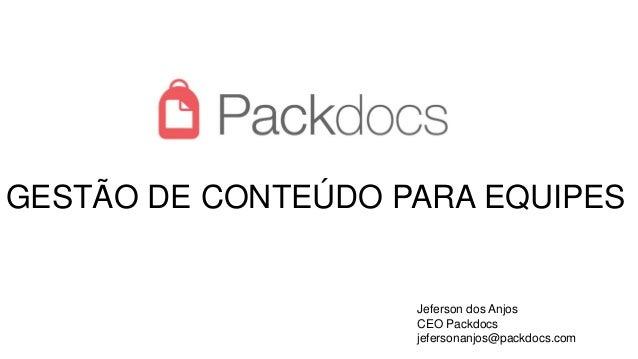 GESTÃO DE CONTEÚDO PARA EQUIPES Jeferson dos Anjos CEO Packdocs jefersonanjos@packdocs.com