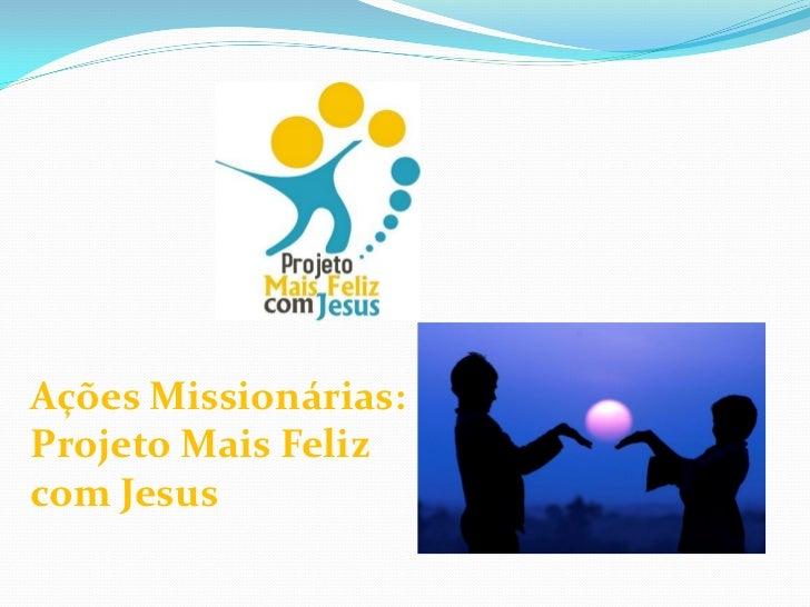 Ações Missionárias:Projeto Mais Felizcom Jesus