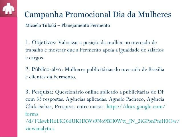 Campanha Promocional Dia da MulheresMicaela Tubaki – Planejamento Fermento1. Objetivos: Valorizar a posição da mulher no m...