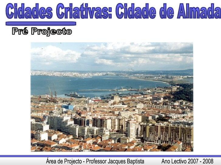 Cidades Criativas: Cidade de Almada Pré Projecto Área de Projecto - Professor Jacques Baptista  Ano Lectivo 2007 - 2008