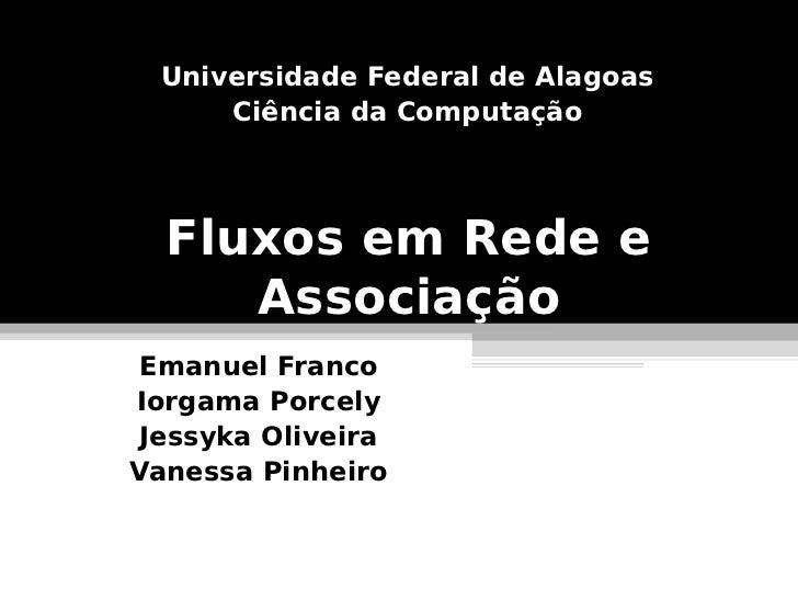 Universidade Federal de Alagoas      Ciência da Computação  Fluxos em Rede e     Associação Emanuel FrancoIorgama Porcely ...