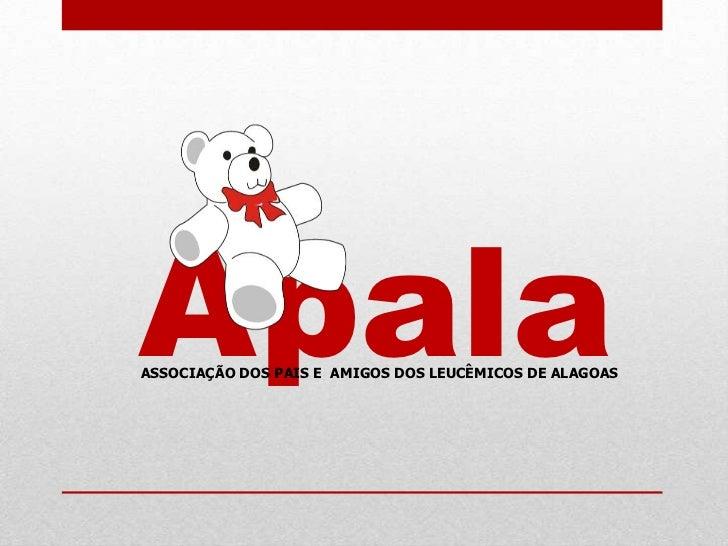 Apala<br />ASSOCIAÇÃO DOS PAIS E  AMIGOS DOS LEUCÊMICOS DE ALAGOAS<br />