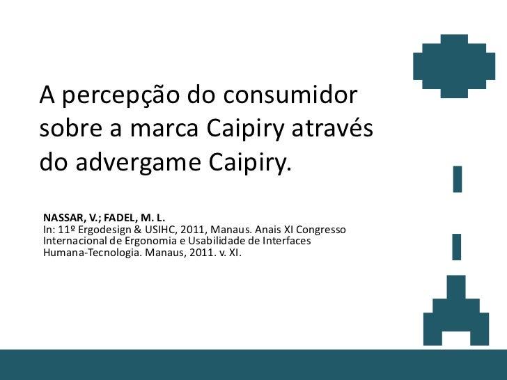 A percepção do consumidorsobre a marca Caipiry atravésdo advergame Caipiry.NASSAR, V.; FADEL, M. L.In: 11º Ergodesign & US...