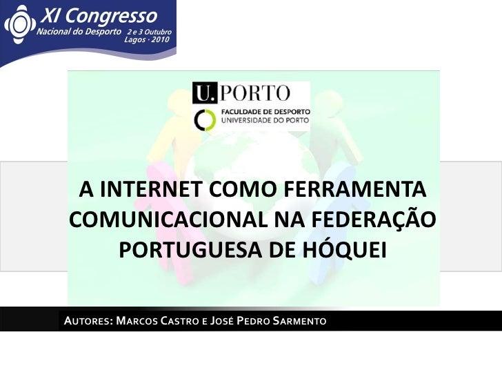 A INTERNET COMO FERRAMENTA COMUNICACIONAL NA FEDERAÇÃO PORTUGUESA DE HÓQUEI<br />Autores: Marcos Castro e José Pedro Sarme...