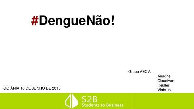 #DengueNão! Grupo AECV: Ariadne Claudivan Heuller ViníciusGOIÂNIA 10 DE JUNHO DE 2015