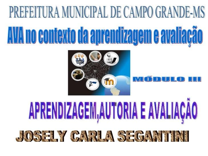 PREFEITURA MUNICIPAL DE CAMPO GRANDE-MS MÓDULO III JOSELY CARLA SEGANTINI APRENDIZAGEM,AUTORIA E AVALIAÇÃO AVA no contexto...