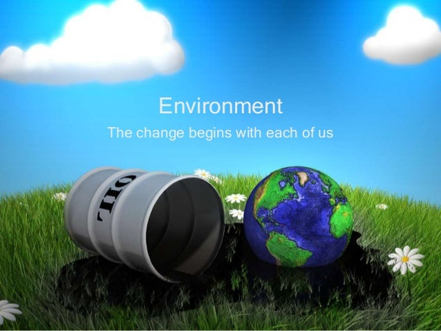 The change begins with each of us Environment