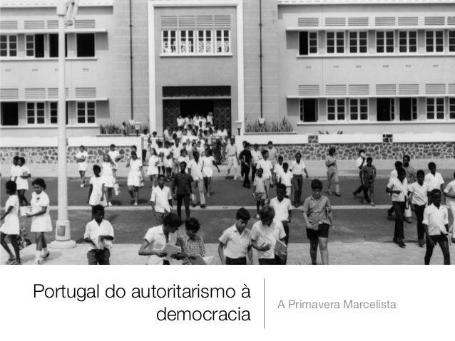 Portugal do autoritarismo à democracia A Primavera Marcelista