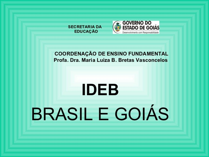COORDENAÇÃO DE ENSINO FUNDAMENTAL Profa. Dra. Maria Luiza B. Bretas Vasconcelos  IDEB BRASIL E GOIÁS SECRETARIA DA  EDUCAÇÃO