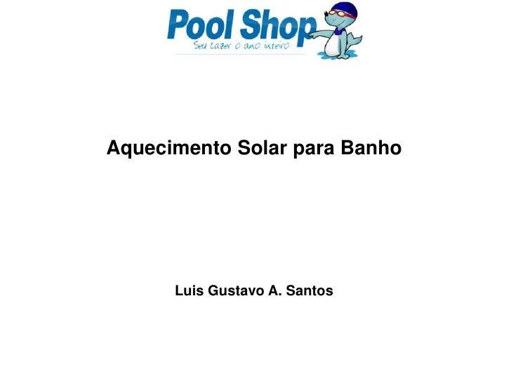 Aquecimento Solar para Banho<br />Luis Gustavo A. Santos<br />