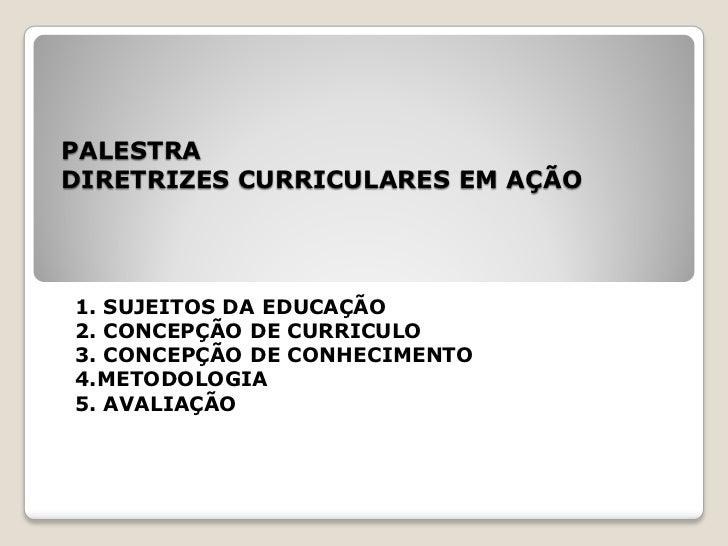 PALESTRADIRETRIZES CURRICULARES EM AÇÃO1. SUJEITOS DA EDUCAÇÃO2. CONCEPÇÃO DE CURRICULO3. CONCEPÇÃO DE CONHECIMENTO4.METOD...