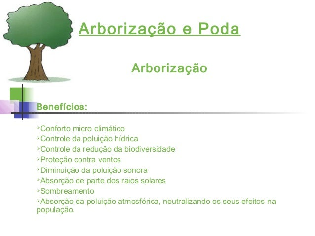 Arborização e Poda Arborização Benefícios: Conforto micro climático Controle da poluição hídrica Controle da redução da...