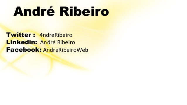 André Ribeiro  Twitter : 4ndreRibeiro  Linkedin: André Ribeiro  Facebook: AndreRibeiroWeb