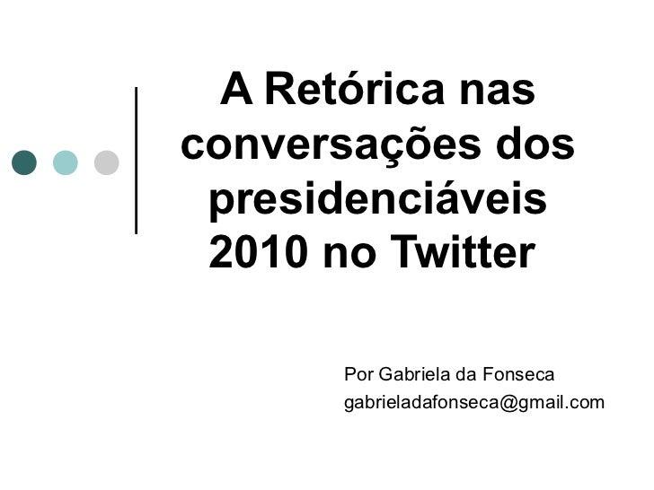 A Retórica nasconversações dos presidenciáveis 2010 no Twitter      Por Gabriela da Fonseca      gabrieladafonseca@gmail.com