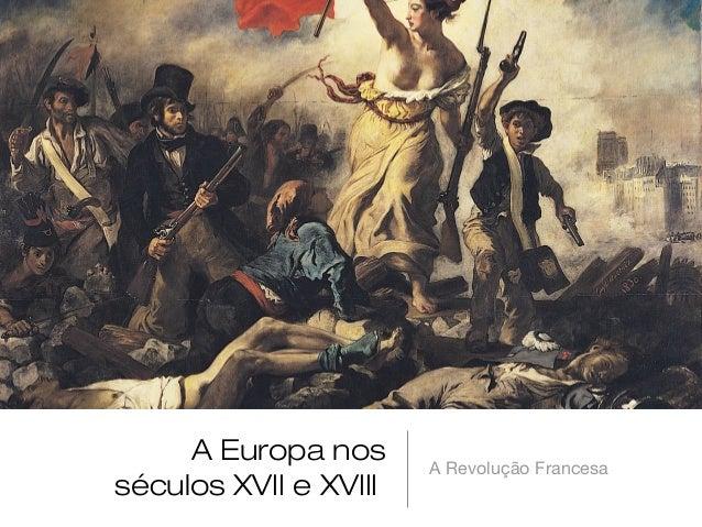 A Europa nos séculos XVII e XVIII  A Revolução Francesa