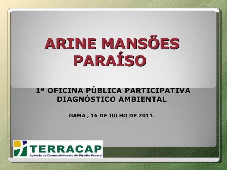 ARINE MANSÕES PARAÍSO     1ª OFICINA PÚBLICA PARTICIPATIVA DIAGNÓSTICO AMBIENTAL GAMA , 16 DE JULHO DE 2011.