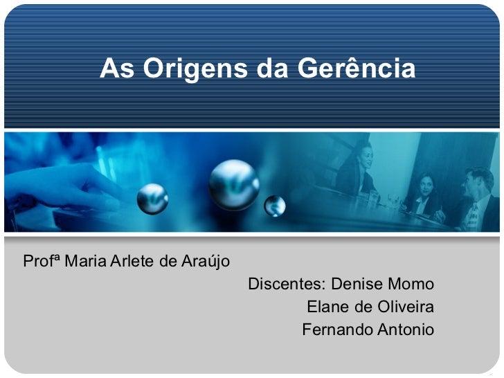 As Origens da Gerência Profª Maria Arlete de Araújo Discentes: Denise Momo Elane de Oliveira Fernando Antonio