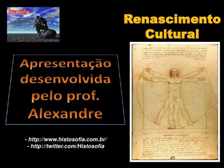 Renascimento Cultural<br />Apresentação desenvolvida pelo prof. Alexandre<br />- http://www.histosofia.com.br/<br />- http...