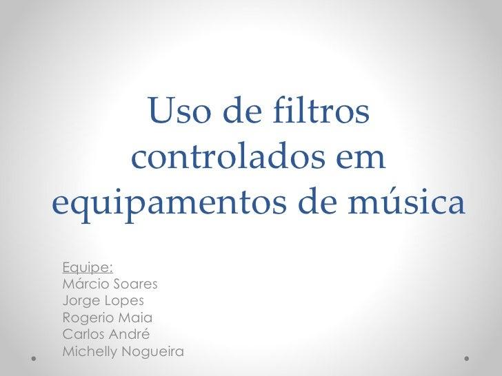 Uso de filtros    controlados emequipamentos de músicaEquipe:Márcio SoaresJorge LopesRogerio MaiaCarlos AndréMichelly Nogu...