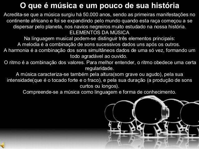 O que é música e um pouco de sua história Acredita-se que a música surgiu há 50.000 anos, sendo as primeiras manifestações...