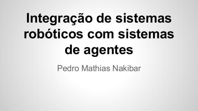 Integração de sistemas robóticos com sistemas de agentes Pedro Mathias Nakibar