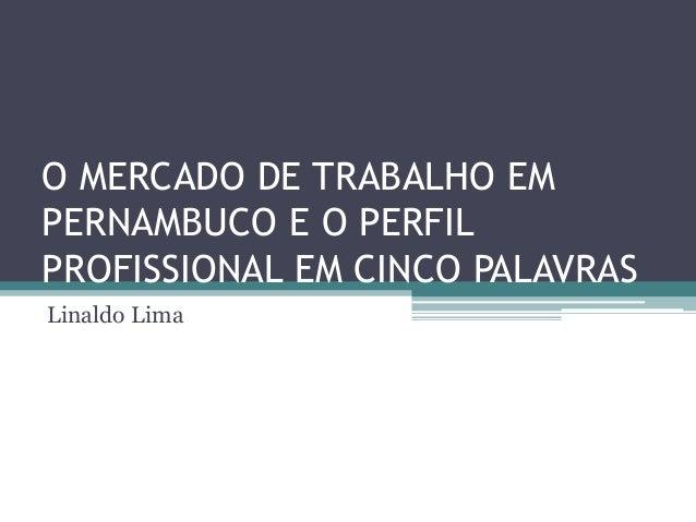 O MERCADO DE TRABALHO EMPERNAMBUCO E O PERFILPROFISSIONAL EM CINCO PALAVRASLinaldo Lima
