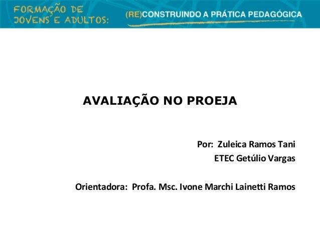 AVALIAÇÃO NO PROEJA  Por: Zuleica Ramos Tani ETEC Getúlio Vargas Orientadora: Profa. Msc. Ivone Marchi Lainetti Ramos