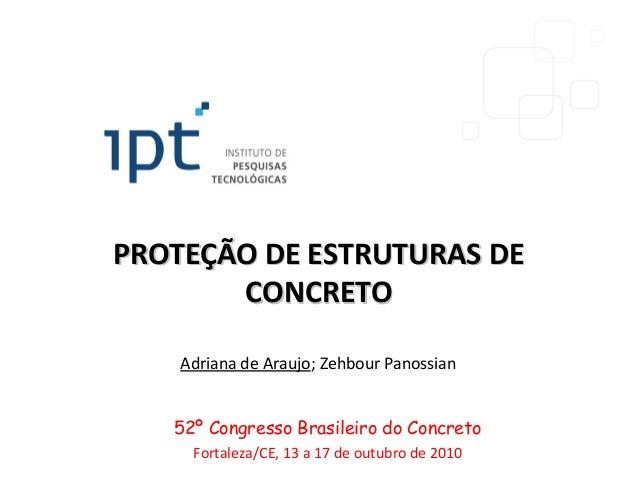 PROTEÇÃO DE ESTRUTURAS DEPROTEÇÃO DE ESTRUTURAS DECONCRETOCONCRETOAdriana de Araujo; Zehbour Panossian52º Congresso Brasil...