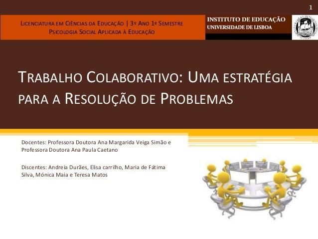 TRABALHO COLABORATIVO: UMA ESTRATÉGIA PARA A RESOLUÇÃO DE PROBLEMAS Docentes: Professora Doutora Ana Margarida Veiga Simão...