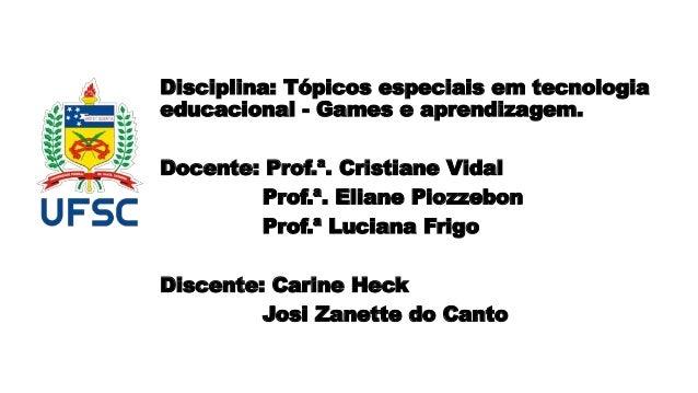 Disciplina: Tópicos especiais em tecnologia educacional - Games e aprendizagem. Docente: Prof.ª. Cristiane Vidal Prof.ª. E...